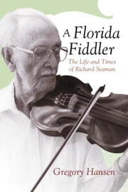 A Florida Fiddler - The Life and Times of Richard Seaman ebook by Gregory Hansen