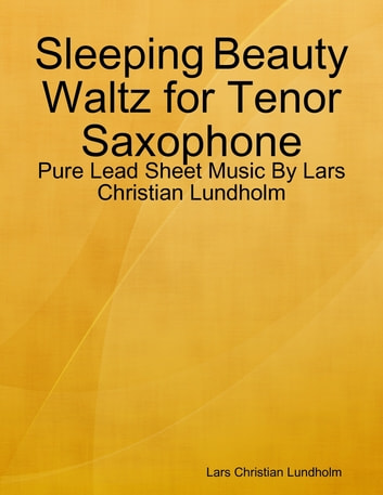 Sleeping Beauty Waltz for Tenor Saxophone - Pure Lead Sheet Music By Lars Christian Lundholm ebook by Lars Christian Lundholm