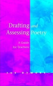Drafting and Assessing Poetry - A Guide for Teachers ebook by Sue Dymoke