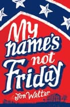 My Name's Not Friday ebook by Jon Walter