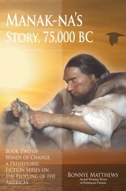 Manak-na's Story: 75,000 BC - Book Two of Winds of Change, a Prehistoric Fiction Series on the Peopling of the Americas ebook by Bonnye Matthews