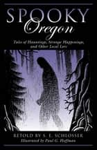Spooky Oregon - Tales of Hauntings, Strange Happenings, and Other Local Lore ebook by S. E. Schlosser, Paul Hoffman