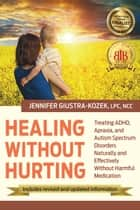 Healing Without Hurting - Treating ADHD, Apraxia, and Autism Spectrum Disorders Naturally ebook by Jennifer Giustra-Kozek
