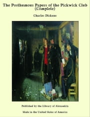 The Posthumous Papers of the Pickwick Club (Complete) ebook by Charles Dickens