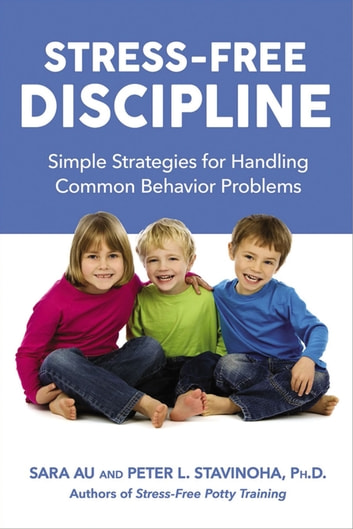 Stress-Free Discipline - Simple Strategies for Handling Common Behavior Problems ebook by Sara Au,Peter Stavinoha, Ph.D.