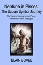 Neptune in Pisces: The Sabian Symbol Journey. The Transit of Neptune through Pisces: Volume One Pisces 1 through 5 ebook by Blain Bovee