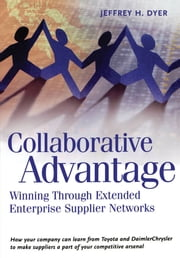 Collaborative Advantage: Winning through Extended Enterprise Supplier Networks ebook by Jeffrey H. Dyer