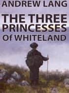 The Three Princesses Of Whiteland ebook by Andrew Lang
