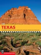 100 Classic Hikes in Texas - Panhandle Plains/Pineywoods/Gulf Coast/South Texas Plains/Hill Country/Big Bend Country/Prairies and Lakes ebook by E. Dan Klepper