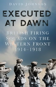 Executed at Dawn - The British Firing Squads of the First World War ebook by David Johnson