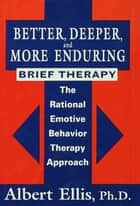 Better, Deeper And More Enduring Brief Therapy - The Rational Emotive Behavior Therapy Approach ebook by Albert Ellis