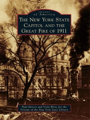 New York State Capitol and the Great Fire of 1911, The ebook by Paul Mercer,Vicki Weiss,Friends of the New York State Library