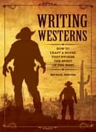 Writing Westerns - How to Craft Novels that Evoke the Spirit of the West ebook by Mike Newton