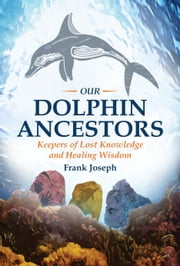 Our Dolphin Ancestors - Keepers of Lost Knowledge and Healing Wisdom ebook by Frank Joseph