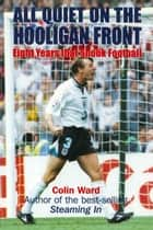 All Quiet on the Hooligan Front - Eight Years that Shook Football 電子書籍 by Colin Ward