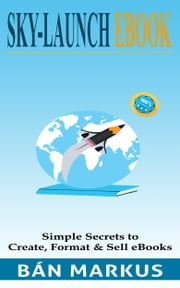 SkyLaunch eBook: Simple Secrets to Create, Format and Sell eBooks. ebook by Ban Markus