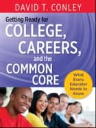 Getting Ready for College, Careers, and the Common Core - What Every Educator Needs to Know ebook by David T. Conley