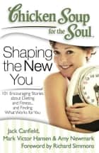 Chicken Soup for the Soul: Shaping the New You - 101 Encouraging Stories about Dieting and Fitness… and Finding What Works for You ebook by Jack Canfield, Mark Victor Hansen, Amy Newmark