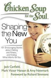 Chicken Soup for the Soul: Shaping the New You - 101 Encouraging Stories about Dieting and Fitness… and Finding What Works for You ebook by Jack Canfield,Mark Victor Hansen,Amy Newmark