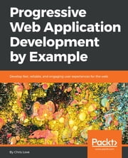 Progressive Web Application Development by Example - Develop fast, reliable, and engaging user experiences for the web ebook by Chris Love