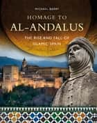 Homage to al-Andalus - The Rise and Fall of Islamic Spain ebook by Michael B. Barry