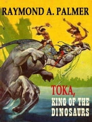 TOKA, KING OF THE DINOSAURS - Toka #1 ebook by RAYMOND A. PALMER