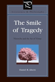 The Smile of Tragedy - Nietzsche and the Art of Virtue ebook by Daniel R. Ahern