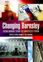 Changing Barnsley - From Mining Town to University Town ebook by Cathy Dogget,Tim Thornton