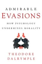 Admirable Evasions - How Psychology Undermines Morality ebook by Theodore Dalrymple