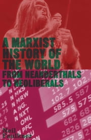 A Marxist History of the World - From Neanderthals to Neoliberals ebook by Neil Faulkner