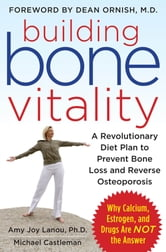 Building Bone Vitality: A Revolutionary Diet Plan to Prevent Bone Loss and Reverse Osteoporosis--Without Dairy Foods, Calcium, Estrogen, or Drugs ebook by Amy Lanou,Michael Castleman
