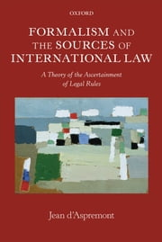 Formalism and the Sources of International Law - A Theory of the Ascertainment of Legal Rules ebook by Jean d'Aspremont
