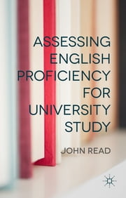 Assessing English Proficiency for University Study ebook by John Read