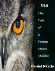 Ola: The Tale of a Young Moon Maiden ebook by Daniel Nkado