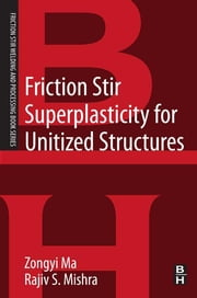 Friction Stir Superplasticity for Unitized Structures - A volume in the Friction Stir Welding and Processing Book Series ebook by Zongyi Ma,Rajiv S. Mishra