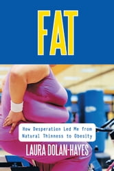Fat - How Desperation Led me from Natural Thinness to Obesity ebook by Laura Dolan-Hayes
