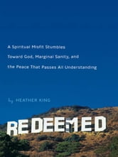Redeemed - Stumbling Toward God, Sanity, and the Peace That Passes AllUnderstanding ebook by Heather King