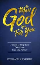 The Man God Has For You - 7 Traits To Help You Determine Your Life Partner ebook by Stephan Labossiere
