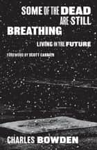 Some of the Dead Are Still Breathing - Living in the Future ebook by Charles Bowden