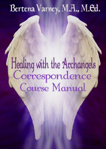 Healing with the Archangels Correspondence Course Manual - School of Mystical Mysteries Course Books ebook by Bertena Varney