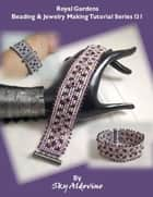 Royal Gardens Beading and Jewelry Making Tutorial Series I31 ebook by Sky Aldovino