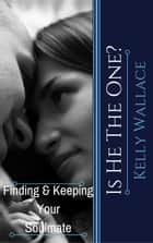 Is He The One? Finding And Keeping Your Soulmate ebook by Kelly Wallace