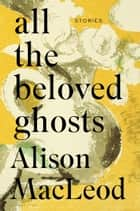 All the Beloved Ghosts ebook by Ms. Alison MacLeod