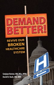 Demand Better! - Revive Our Broken Healthcare System ebook by Sanjaya Kumar, MD, MSc, MPH,David B. Nash, MD, MBA