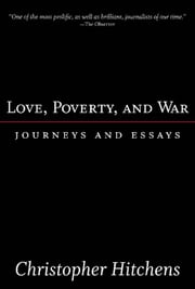 Love, Poverty, and War: Journeys and Essays - Journeys and Essays ebook by Christopher Hitchens