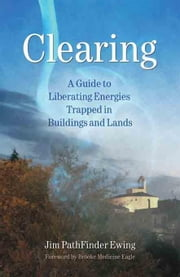 Clearing: A Guide to Liberating Energies Trapped in Buildings and Lands ebook by Ewing, Jim Pathfinder