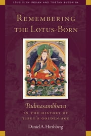 Remembering the Lotus-Born - Padmasambhava in the History of Tibet's Golden Age ebook by Daniel Hirshberg