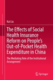 The Effects of Social Health Insurance Reform on People's Out-of-Pocket Health Expenditure in China - The Mediating Role of the Institutional Arrangement ebook by Kai Liu