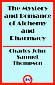The Mystery and Romance of Alchemy and Pharmacy (Illustrated) ebook by Charles John Samuel Thompson