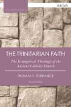 The Trinitarian Faith - The Evangelical Theology of the Ancient Catholic Church ebook by Very Revd Thomas F. Torrance